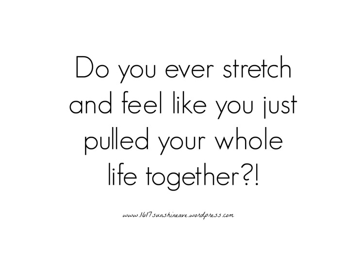 do you ever stretch pull life together stretching splits journey life quote